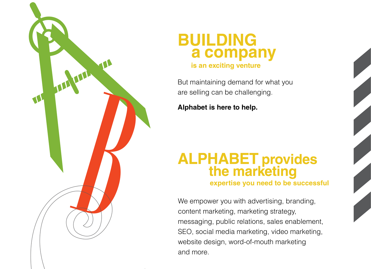 Building a Company is an Exciting Venture But maintaining demand for what you are selling can be challenging. Alphabet is here to help. ALPHABET Provides the Marketing  Expertise You Need to be Successful We empower you with advertising, branding, content marketing, marketing strategy, messaging, public relations, sales enablement, SEO, social media marketing, video marketing, website design, word-of-mouth marketing and more.